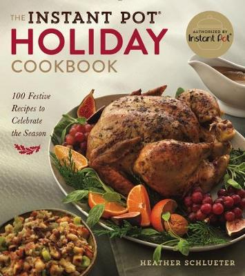 The Instant Pot (R) Holiday Cookbook: 100 Festive, Foolproof Recipes to Celebrate the Season