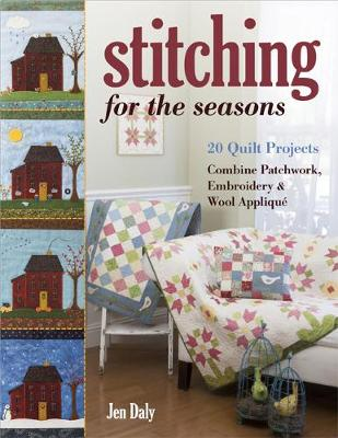 Stitching for the Seasons: 20 Quilt Projects. Combine Patchwork, Embroidery & Wool Applique