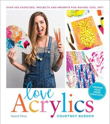 Love Acrylics: Over 100 Exercises, Projects and Prompts for Making Cool Art!