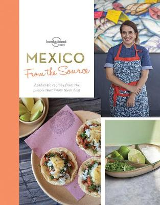 From the Source – Mexico: Authentic Recipes From the People That Know Them the Best