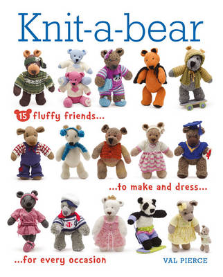 Knit-A-Bear: 15 Fluffy Friends to Make and Dress for Every Occasion