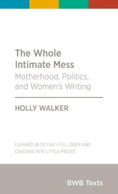 The Whole Intimate Mess: Motherhood, Politics, and Women's Writing