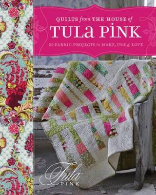Quilts From The House of Tula Pink: 20 Fabric Projects to Make, Use & Love
