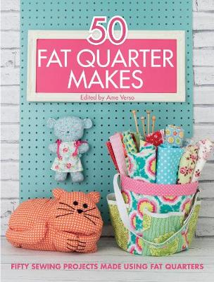 50 Fat Quarter Makes: Fifty Sewing Projects