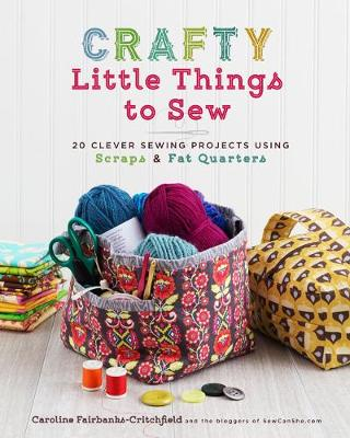 Crafty Little Things to Sew: 20 Clever Sewing Projects Using Scraps and Fat Quarters