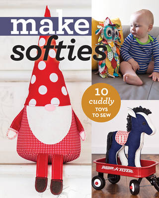 Make Softies: 10 Cuddly Toys to Sew