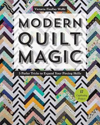 Modern Quilt Magic: 5 Parlor Tricks to Expand Your Piecing Skills
