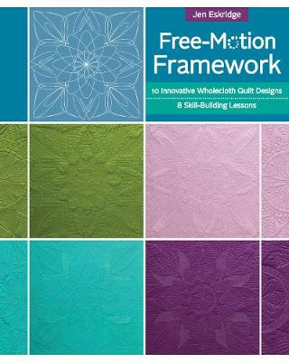 Free-Motion Framework: 10 Innovative Wholecloth Quilt Designs-8 Skill-Building Lessons