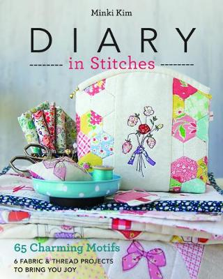 Diary in Stitches: 65 Charming Motifs – 6 Fabric & Thread Projects to Bring You Joy