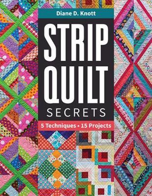 Strip Quilt Secrets: 5 Techniques, 15 Projects