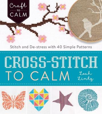 Cross Stitch to Calm: Stitch and De-Stress with 40 Simple Patterns