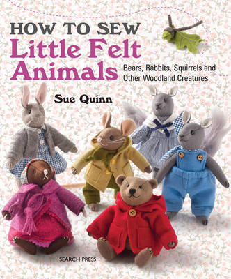 How to Sew Little Felt Animals: Bears, Rabbits, Squirrels and Other Woodland Creatures
