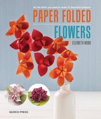 Paper Folded Flowers: All the Skills You Need to Make 21 Beautiful Projects