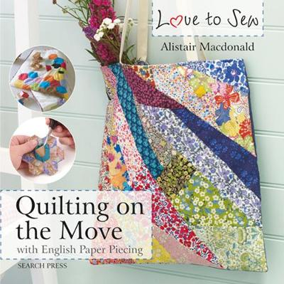 Love to Sew: Quilting On The Move: With English Paper Piecing