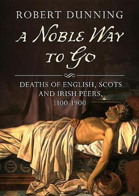 A Noble Way to Go: Deaths of English, Scots and Irish Peers, 1100-1900