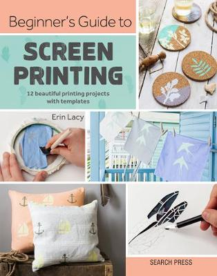 Beginner's Guide to Screen Printing: 12 Beautiful Printing Projects with Templates