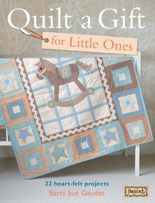 Quilt A Gift For Little Ones: 22 Heart-Felt Projects for Babies