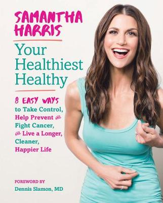 Your Healthiest Healthyf: 8 Easy Ways to Take Control, Fight Cancer, and Live a Longer, Cleaner Happier Life