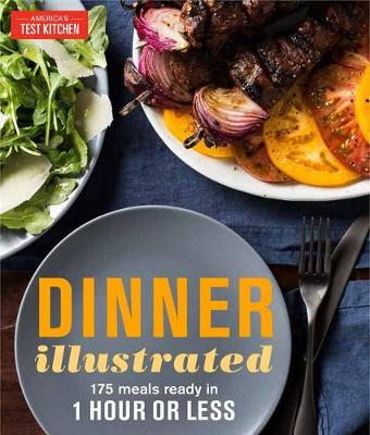 Dinner Illustrated: 175 Complete Meals That Go from Prep to Table in 1 Hour or Less with More than