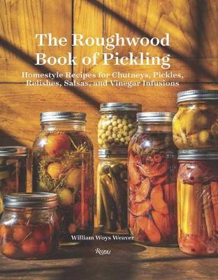 Roughwood Book Of Pickling: Homestyle Recipes For Chutneys, Pickles, Relishes, Salsas And Vinegar Infusions