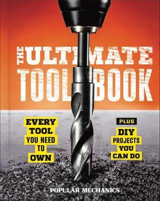 Popular Mechanics: The Ultimate Tool Book: Every Tool You Need to Own