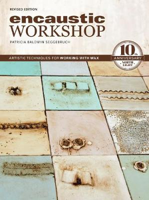 Encaustic Workshop, Revised: Artistic Techniques for Working with Wax: 10th Anniversary