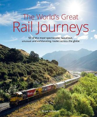 The World's Great Railway Journeys: 50 of the most spectacular, luxurious,  unusual and exhilarating routes across the globe