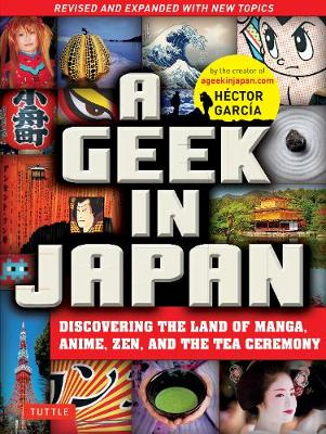 A Geek in Japan: Discovering the Land of Manga, Anime, Zen, and the Tea Ceremony: Revised and Expanded