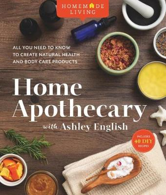 Homemade Living: Home Apothecary with Ashley English: All You Need to Know to Create Natural Health and Body Care Products