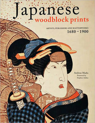 Japanese Woodblock Prints: Artists, Publishers and Masterworks: 1680 – 1900