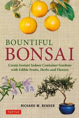 Bountiful Bonsai: Create Instant Indoor Container Gardens with Edible Fruits, Herb and Flowers