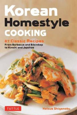 Korean Homestyle Cooking: 87 Classic Recipes – From Barbecue and Bibimbap to Kimchi and Japchae
