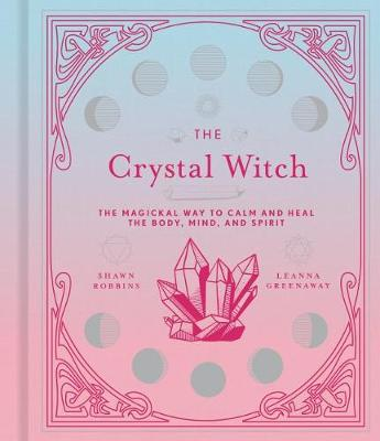 The Crystal Witch: The Magickal Way to Calm and Heal the Body, Mind, and Spirit