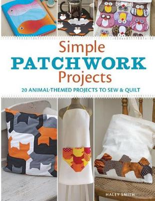 Simple Patchwork Projects: 20 Animal-Themed Projects to Sew and Quilt