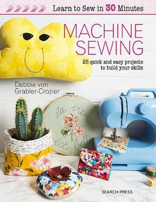 Learn to Sew in 30 Minutes: Machine Sewing: 25 Quick and Easy Projects to Build Your Skills