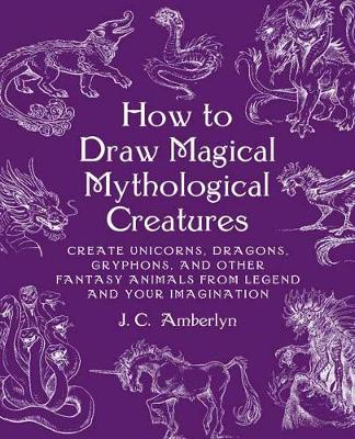 How to Draw Magical Mythological Creatures: Create Unicorns, Dragons, Gryphons, and Other Fantasy Animals from Legend and Your Imagination
