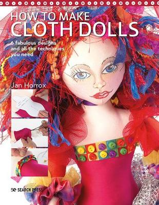 How to Make Cloth Dolls: 6 Fabulous Designs and All the Techniques You Need
