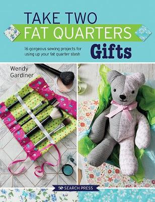 Take Two Fat Quarters: Gifts: 16 Gorgeous Sewing Projects for Using Up Your Fat Quarter Stash