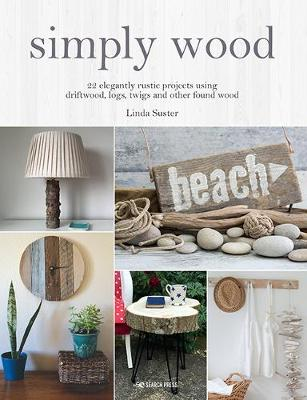 Simply Wood: 22 Elegantly Rustic Projects Using Driftwood, Logs, Twigs and Other Found Wood