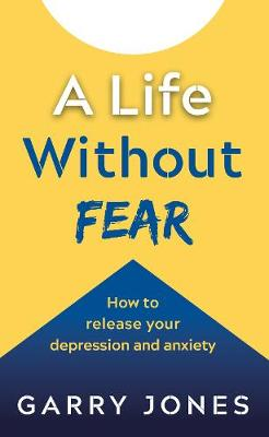 A Life Without Fear: How to release your depression and anxiety