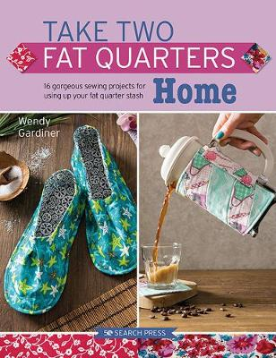 Take Two Fat Quarters: Home: 16 Gorgeous Sewing Projects for Using Up Your Fat Quarter Stash