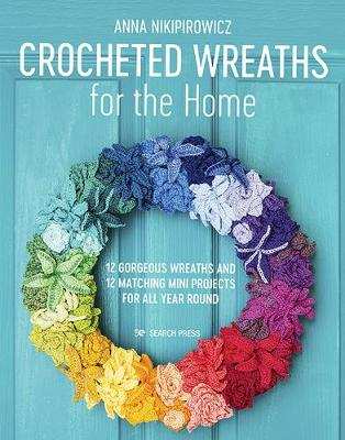 Crocheted Wreaths for the Home: 12 Gorgeous Wreaths and 12 Matching Mini Projects for All Year Round