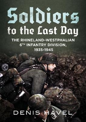 Soldiers to the Last Day: The Rhineland-Westphalian 6th Infantry Division, 1935-1945