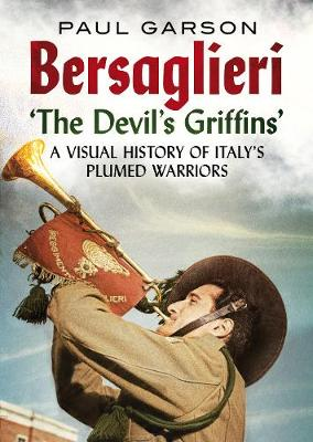 Bersaglieri: The Devil's Griffins-A Visual History of Italy's Elite Plumed Warriors