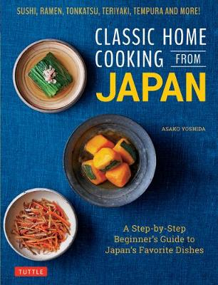 Classic Home Cooking from Japan: Healthy Homestyle Recipes for Japan's Favorite Dishes: Sushi, Ramen, Tonkatsu, Teriyaki, Tempura and More!