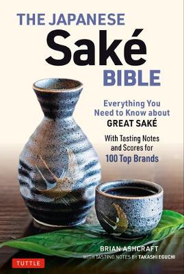 The Japanese Sake Bible: Everything You Need to Know About Great Sake – With Tasting Notes and Scores for 100 Top Brands