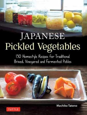 Japanese Pickled Vegetables: 130 Homestyle Recipes for Traditional Brined, Vinegared and Fermented Pickles