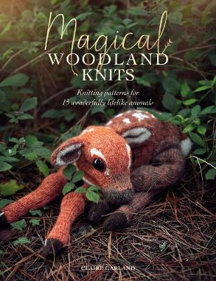 Magical Woodland Knits: Knitting Patterns for 15 Wonderfully Lifelike Animals