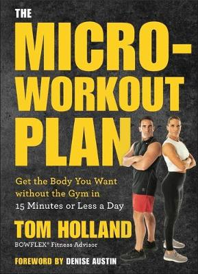 The Micro-Workout Plan: Get the Body You Want Without the Gym . . . in 15 Minutes or Less a Day