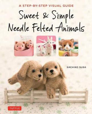 Sweet and Simple Needle Felted Animals: A Step-by-Step Visual Guide